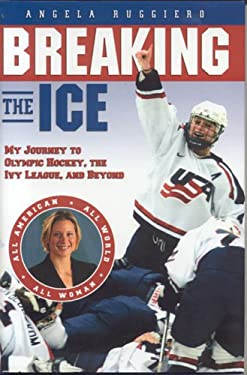 Breaking the Ice: My Journey to Olympic Hockey, the Ivy League & Beyond 9781597630092