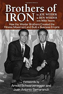 Brothers of Iron: How the Weider Brothers Created the Fitness Movement and Built a Business Empire 9781596701243