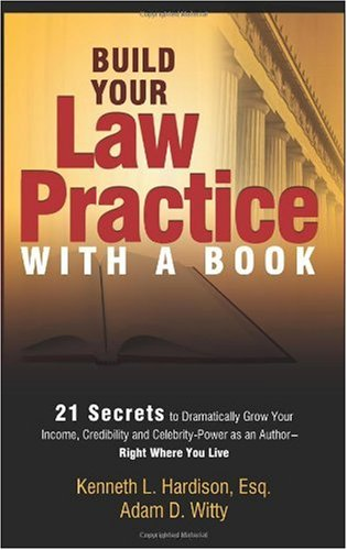 Build Your Law Practice with a Book: 21 Secrets to Dramatically Grow Your Income, Credibility and Celebrity-Power as an Author 9781599321851