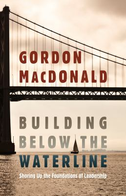 Building Below the Waterline: Shoring Up the Foundations of Leadership 9781598566697