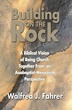 Building on the Rock: A Biblical Vision of Being Church Together from an Anabaptist-Mennonite Perspective 9781597520959
