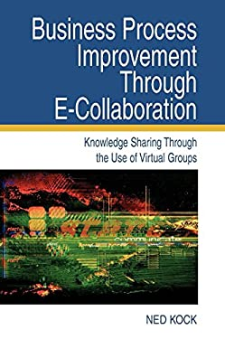 Business Process Improvement Through E-Collaboration: Knowledge Sharing Through the Use of Virtual Groups 9781591403579