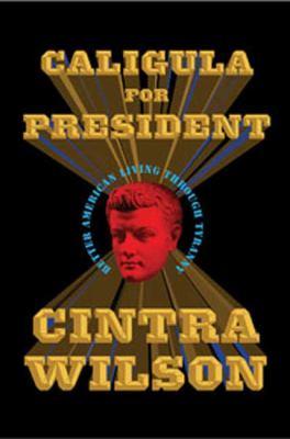 Caligula for President: Better American Living Through Tyranny 9781596915886
