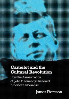 Camelot and the Cultural Revolution: How the Assassination of John F. Kennedy Shattered American Liberalism 9781594031885