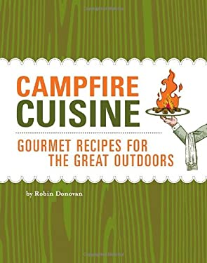 Campfire Cuisine: Gourmet Recipes for the Great Outdoors 9781594740855
