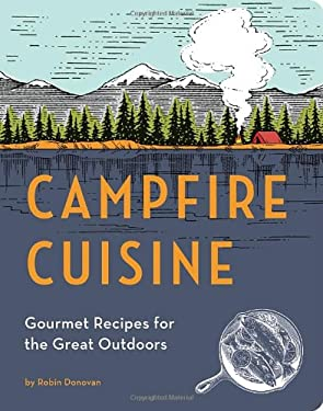 Campfire Cuisine: Gourmet Recipes for the Great Outdoors 9781594746284