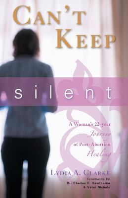 Can't Keep Silent: A Woman's 22-Year Journey of Post-Abortion Healing 9781598861143