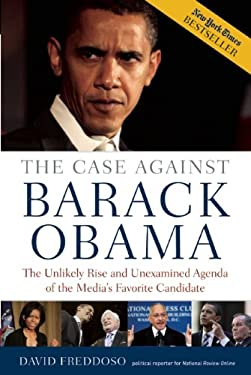 Case Against Barack Obama: The Unlikely Rise and Unexamined Agenda of the Media's Favorite Candidate 9781596985667