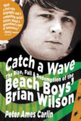 Catch a Wave: The Rise, Fall, and Redemption of the Beach Boys' Brian Wilson 9781594867491