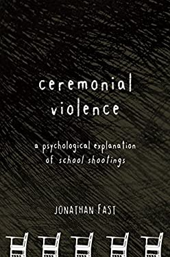 Ceremonial Violence: A Psychological Explanation of School Shootings 9781590200476