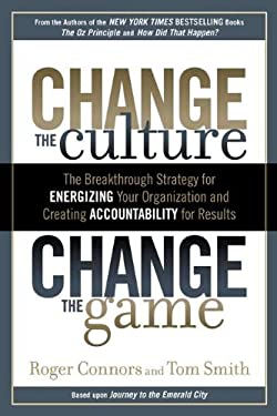 Change the Culture, Change the Game: The Breakthrough Strategy for Energizing Your Organization and Creating Accountability for Results 9781591843610