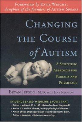 Changing the Course of Autism: A Scientific Approach for Parents and Physicians 9781591810612