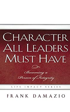 Character All Leaders Must Have: Becoming a Person of Integrity 9781593830281