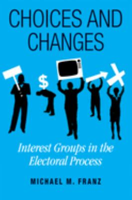 Choices and Changes: Interest Groups in the Electoral Process 9781592136742