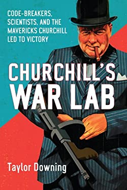 Churchill's War Lab: Code-Breakers, Scientists, and the the Mavericks Churchill Led to Victory 9781590205655