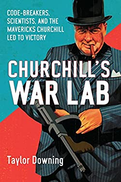 Churchill's War Lab: Code Breakers, Scientists, and the Mavericks Churchill Led to Victory 9781590208519