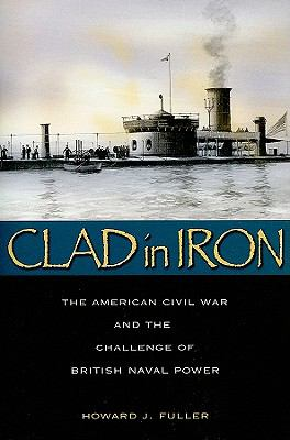 Clad in Iron: The American Civil War and the Challenge of British Naval Power 9781591142973