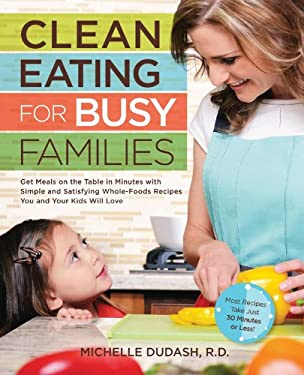 Clean Eating for Busy Families: Get Meals on the Table in Minutes with Simple and Satisfying Whole-Foods Recipes You and Your Kids Will Love-Most Reci
