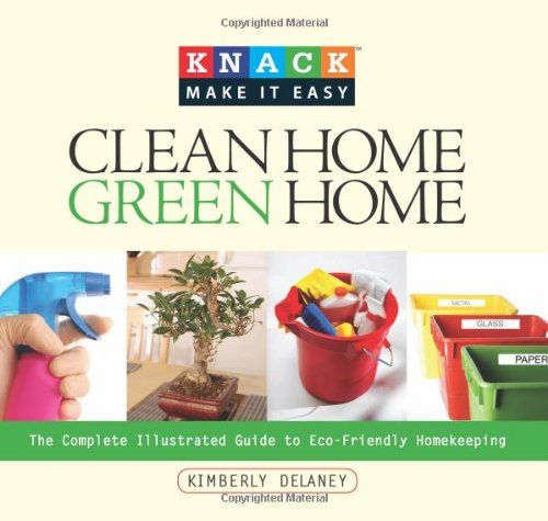 Clean Home, Green Home: The Complete Illustrated Guide to Eco-Friendly Homekeeping 9781599213897