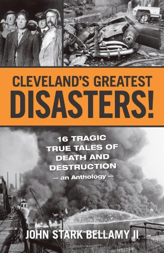 Cleveland's Greatest Disasters!: 16 Tragic True Tales of Death and Destruction - An Anthology - 9781598510584