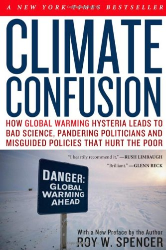 Climate Confusion: How Global Warming Hysteria Leads to Bad Science, Pandering Politicians and Misguided Policies That Hurt the Poor 9781594033452
