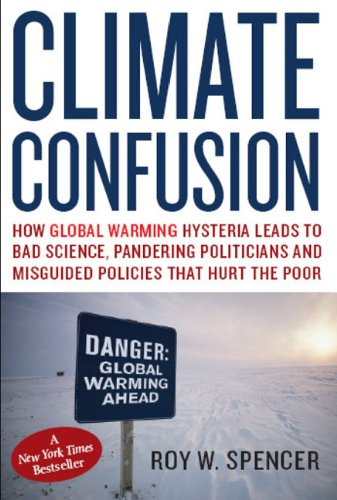 Climate Confusion: How Global Warming Hysteria Leads to Bad Science, Pandering Politicians, and Misguided Policies That Hurt the Poor 9781594032103