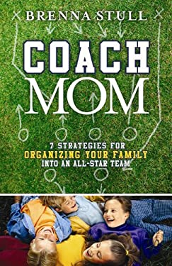 Coach Mom: 7 Strategies for Organizing Your Family Into an All-Star Team 9781596690226