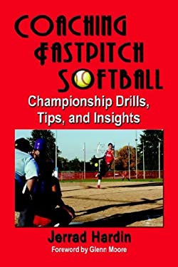 Coaching Fastpitch Softball: Championship Drills, Tips, and Insights 9781591139348