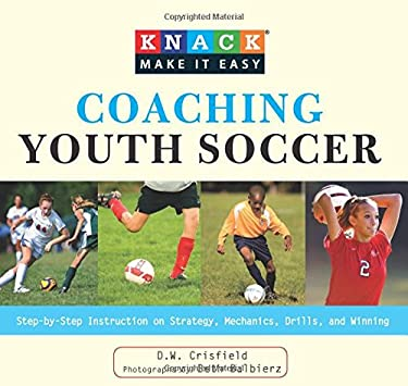 Coaching Youth Soccer: Step-By-Step Instruction on Strategy, Mechanics, Drills, and Winning 9781599215488