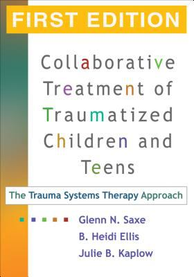 Collaborative Treatment of Traumatized Children and Teens: The Trauma Systems Therapy Approach 9781593853150