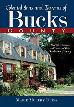 Colonial Inns and Taverns of Bucks County: How Pubs, Taprooms and Hostelries Made Revolutionary History 9781596293441