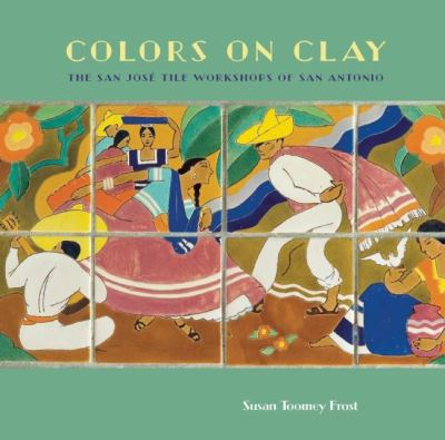 Colors on Clay: The San Jose Tile Workshops of San Antonio 9781595340535