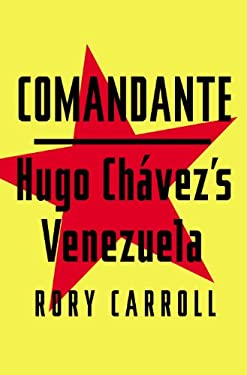 Comandante: Myth and Reality in Hugo Chavez's Venezuela 9781594204579