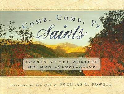 Come, Come, Ye Saints: Images of the Western Mormon Colonization 9781599551685