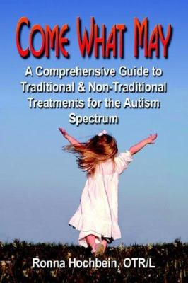 Come What May: A Comprehensive Guide to Traditional and Non-Traditional Treatments for the Autism Spectrum 9781591138488