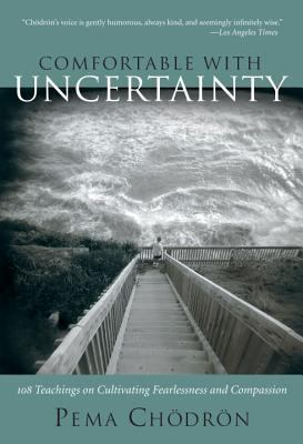 Comfortable with Uncertainty: 108 Teachings on Cultivating Fearlessness and Compassion 9781590300787