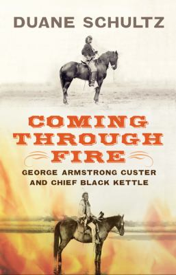 Coming Through Fire: George Armstrong Custer and Chief Black Kettle 9781594161650