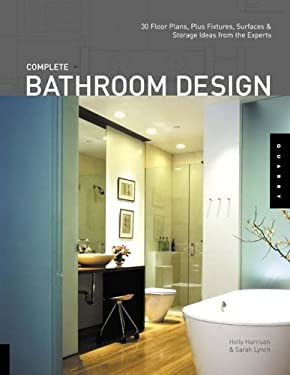 Complete Bathroom Design: 30 Floor Plans, Plus Fixtures, Surfaces, and Storage Ideas from the Experts 9781592532018