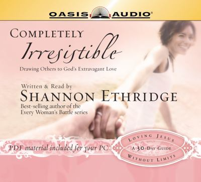 Completely Irresistible: Drawing Others Toward God's Extravagant Love 9781598592771