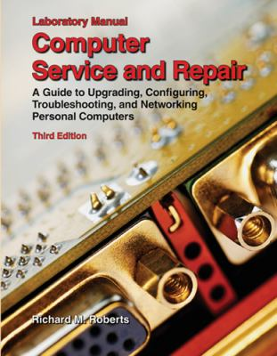 Computer Service and Repair, Laboratory Manual: A Guide to Upgrading, Configuring, Troubleshooting, and Networking Personal Computers 9781590708583