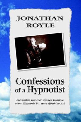 Confessions of a Hypnotist: Everything You Ever Wanted to Know about Hypnosis But Were Afraid to Ask 9781599266091