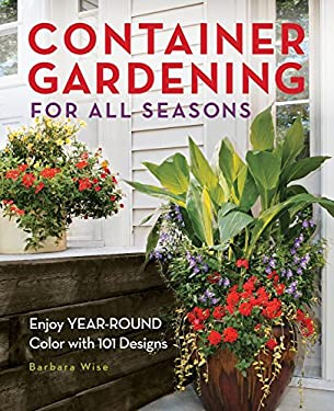 Container Gardening for All Seasons: Enjoy Year-Round Color with 101 Designs 9781591865261