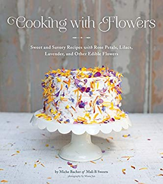 Cooking with Flowers: Recipes with Rose Petals, Lilacs, Lavender, and Other Edible Flowers 9781594746253