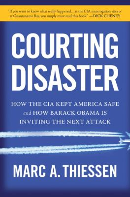 Courting Disaster: How the CIA Kept America Safe and How Barack Obama Is Inviting the Next Attack 9781596986039