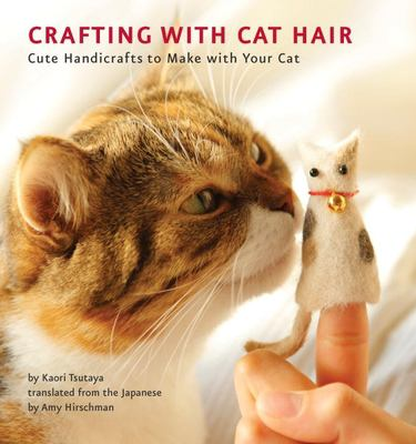 Crafting with Cat Hair: Cute Handicrafts to Make with Your Cat 9781594745256