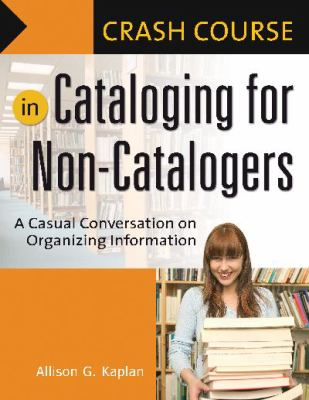 Crash Course in Cataloging for Non-Catalogers: A Casual Conversation on Organizing Information 9781591584018