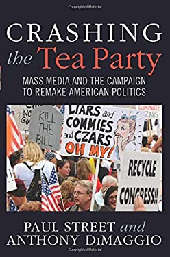 Crashing the Tea Party: Mass Media and the Campaign to Remake American Politics 9781594519451