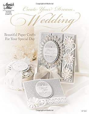Create Your Dream Wedding: Beautiful Paper Crafts for Your Special Day 9781596352834
