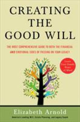Creating the Good Will: The Most Comprehensive Guide to Both the Financial and Emotional Sides of Passing on Your Legacy 9781591841456