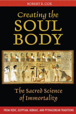 Creating the Soul Body: The Sacred Science of Immortality 9781594772214